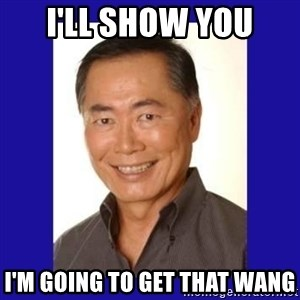 George Takei - I'll show you I'M going to get that wang