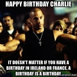 Dom Fast and Furious - Happy birthday Charlie It doesn't matter if YOU have a birthday in ireland or FRANCE, a BIRTHDAY is a BIRTHDAY.