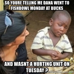 Skeptical african kid  - SO YOURE TELLING ME DANA WENT TO FISHBOWL MONDAY AT BUCKS AND WASNT A HURTING UNIT ON TUESDAY ?