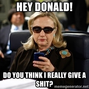 Hillary Clinton Texting - Hey Donald! Do you think I really give a shit?