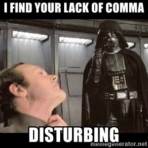 I find your lack of faith disturbing - I find your lack of Comma Disturbing
