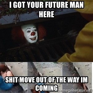 Pennywise in sewer - I got your future man here shit move out of the way im coming