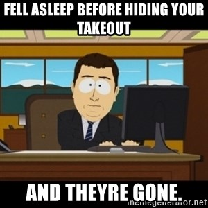 and they're gone - Fell asleep before hiding your takeout and theyre gone.