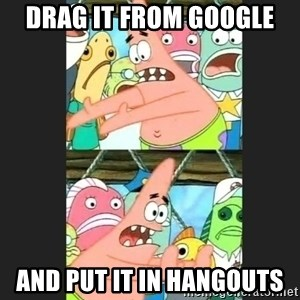 Pushing Patrick - drag it from google and put it in hangouts