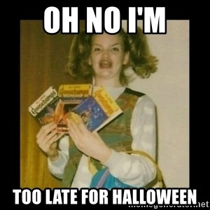 Ermahgerd Girl - Oh no I'm Too late for Halloween