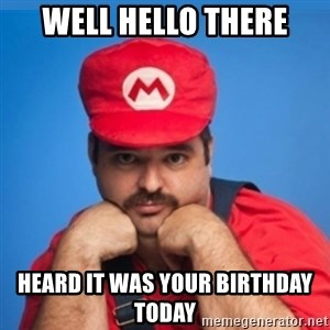 SUPERSEXYMARIO - Well hello there Heard it was your birthday today