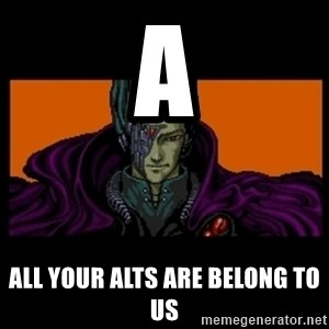 All your base are belong to us - A All your alts are belong to us