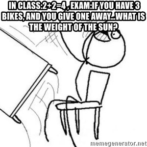 Flip table meme - in class:2+2=4 , Exam:If you have 3 bikes, and you give one away...what is the weight of the sun?