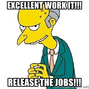 Mr Burns meme - excellent work IT!!! release the jobs!!!