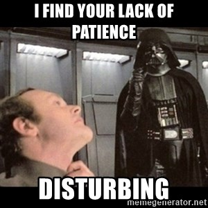 I find your lack of faith disturbing - I FIND YOUR LACK OF PATIENCE Disturbing
