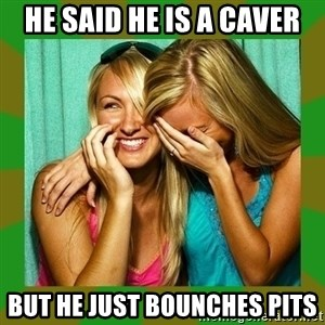 Laughing Girls  - HE SAID HE IS A CAVER BUT HE JUST BOUNCHES PITS