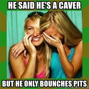 Laughing Girls  - He said he's a caver BUT HE ONLY BOUNCHES PITS