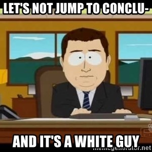 south park aand it's gone - Let's not jump to Conclu- And it's a white guy