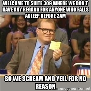 Welcome to Whose Line - Welcome to suite 309 WHERE WE DON'T HAVE ANY REGARD FOR ANYONE WHO FALLS ASLEEP BEFORE 2AM  so we scream and yell for no reason