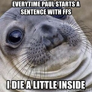 Awkward Moment Seal - EVERYTIME PAUL STARTS A SENTENCE WITH FFS I DIE A LITTLE INSIDE