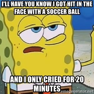 Only Cried for 20 minutes Spongebob - I'll have you know I got hit in the face with a soccer ball And I only cried for 20 minutes