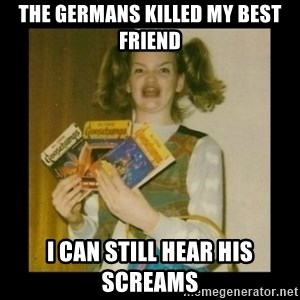 Ermahgerd Girl - The germans killed my best friend I can still hear his screams