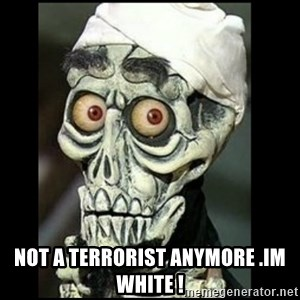 Achmed the dead terrorist - NOT A TERRORIST ANYMORE .IM WHITE !