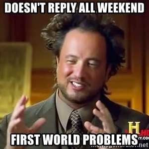 Ancient Aliens - Doesn't Reply All Weekend First World Problems