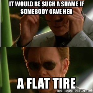 Csi - It wouLd be such a shame if somebody gave her A flat tire