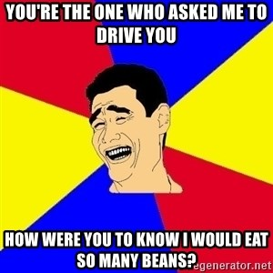 journalist - you're the one who asked me to drive you how were you to know i would eat so many beans?