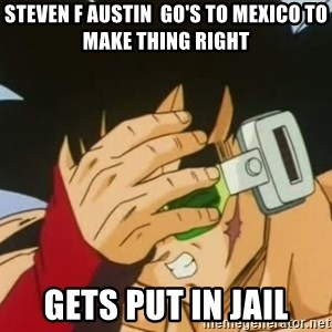 Facepalm Goku - steven f AUSTIN  GO's to mexico to make thing right gets put in jail