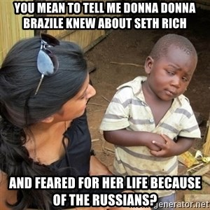 you mean to tell me black kid - YOU MEAN TO TELL ME DONNA donna brazile knew about Seth RICH AND Feared for her life because of the Russians?