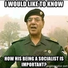 Baghdad Bob - i would like to know how his being a socialist is important?