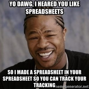 xzibit-yo-dawg - Yo Dawg, i heared you like spreadsheets so i made a spreadsheet in your spreadsheet so you can track your tracking