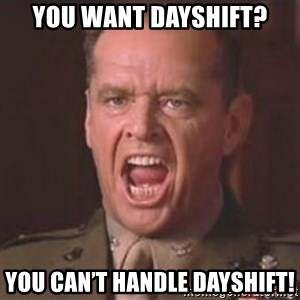 Jack Nicholson - You can't handle the truth! - You want dayshift? You can't handle dayshifT!