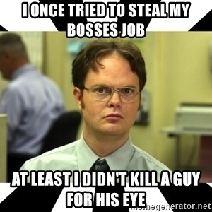 Dwight from the Office - I ONCE TRIED TO STEAL MY BOSSES JOB AT LEAST I DIDN'T KILL A GUY FOR HIS EYE