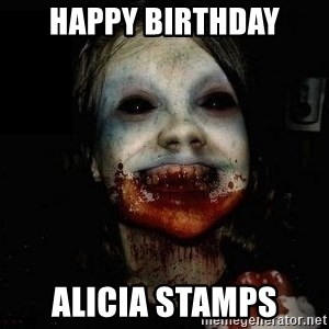 scary meme - HAPPY BIRTHDAY ALICIA STAMPS