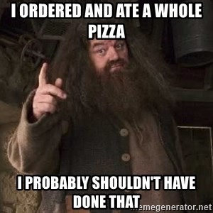 Hagrid - I ordered and ate a whole pizza I probably shouldn't have done that