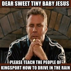 Dear sweet tiny baby Jesus - Dear sweet tiny baby Jesus Please teach the people of Kingsport how to drive in the rain