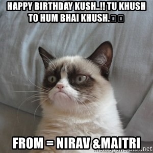 Grumpy cat 5 - Happy birthday kush..!! tu khush to hum bhai khush.😉😉 From = Nirav &Maitri