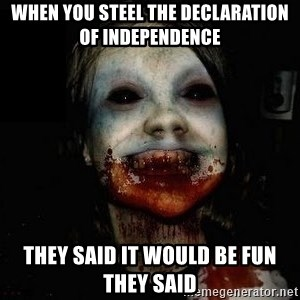 scary meme - when you steel the declaration of independence  they said it would be fun they said