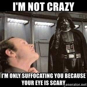 I find your lack of faith disturbing - I'm not crazy  I'm only SUFFOCATING you BECAUSE your eye is scary