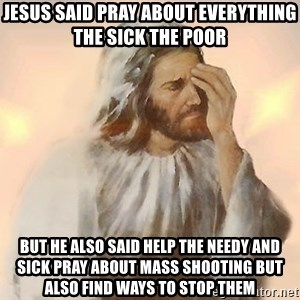 Facepalm Jesus - jesus said Pray about everything the sick the poor  But he also said Help the needy and Sick Pray about mass Shooting but also find ways to stop them