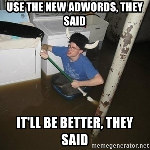 X they said,X they said - Use the New AdWords, they said it'll be better, they said