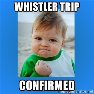 yes baby 2 - whistler trip Confirmed