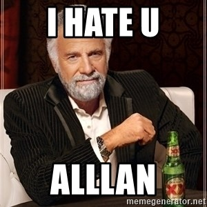 Most Interesting Man - I hate u alllan