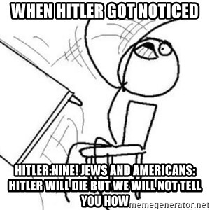Flip table meme - when hitler got noticed hitler:nine! jews and americans: hitler will die but we will not tell you how