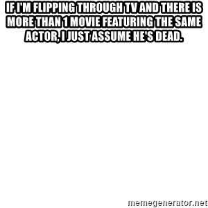 Blank Meme - If i'm flipping through Tv and there is more than 1 movie FEATURING the same actor, I just assume he's dead.