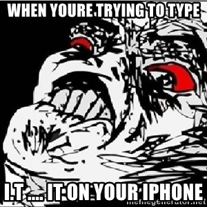 Omg Rage Face - When youre trying to type I.t .... IT on your iphone