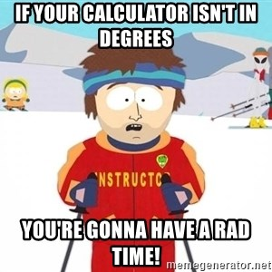You're gonna have a bad time - If your calculator isn't in degrees you're gonna have a rad time!