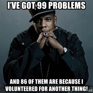 Jay Z problem - I've got 99 problems And 86 of them are BECAUSE i volunteereD for another thing!