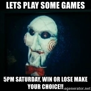 SAW - I wanna play a game - Lets play some games  5pm saturday, win or lose make your choice!!