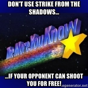 The more you know - Don't use strike from the shadows... ...if your opponent can shoot you for free!
