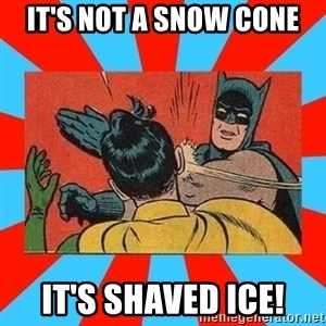 Batman Bitchslap - it's not a snow cone it's shaved ice!