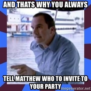 J walter weatherman - AND thats why you always tell matthew who to invite to your party
